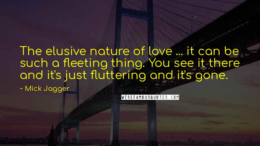 Mick Jagger quotes: The elusive nature of love ... it can be such a fleeting thing. You see it there and it's just fluttering and it's gone.