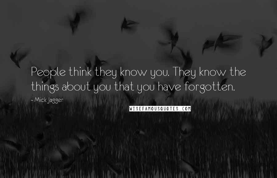 Mick Jagger quotes: People think they know you. They know the things about you that you have forgotten.