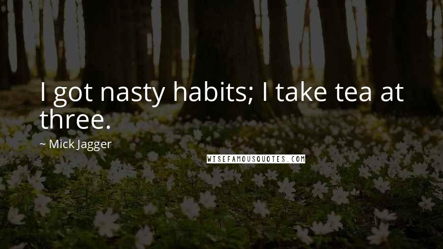 Mick Jagger quotes: I got nasty habits; I take tea at three.