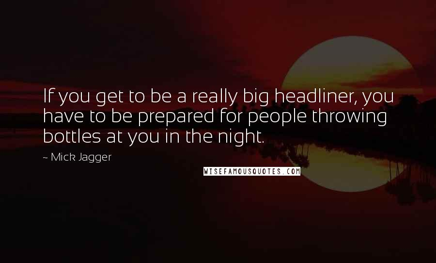 Mick Jagger quotes: If you get to be a really big headliner, you have to be prepared for people throwing bottles at you in the night.