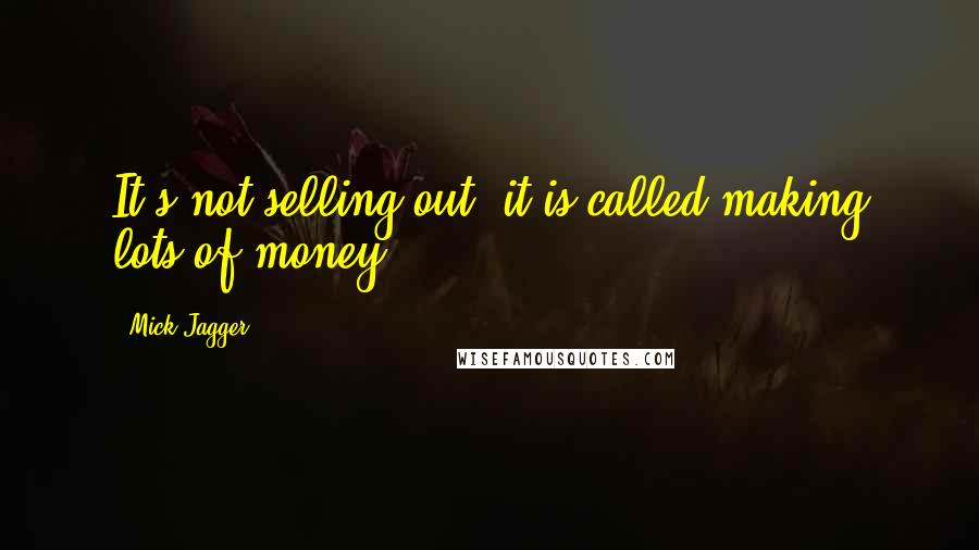 Mick Jagger quotes: It's not selling out, it is called making lots of money.