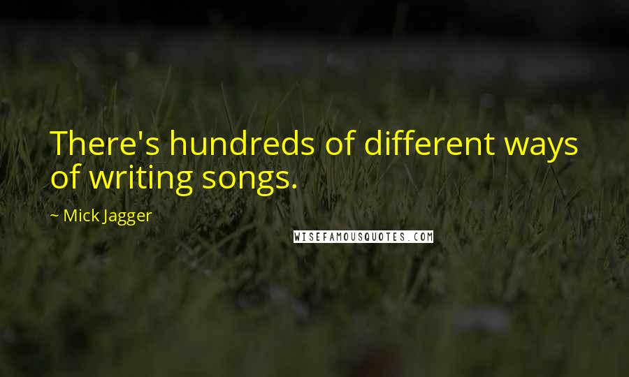 Mick Jagger quotes: There's hundreds of different ways of writing songs.