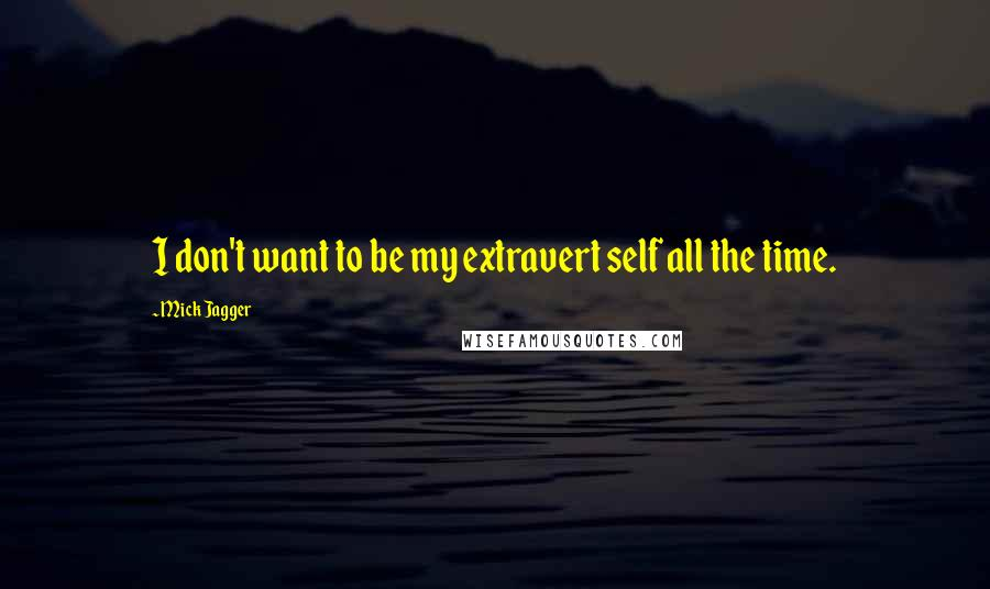 Mick Jagger quotes: I don't want to be my extravert self all the time.
