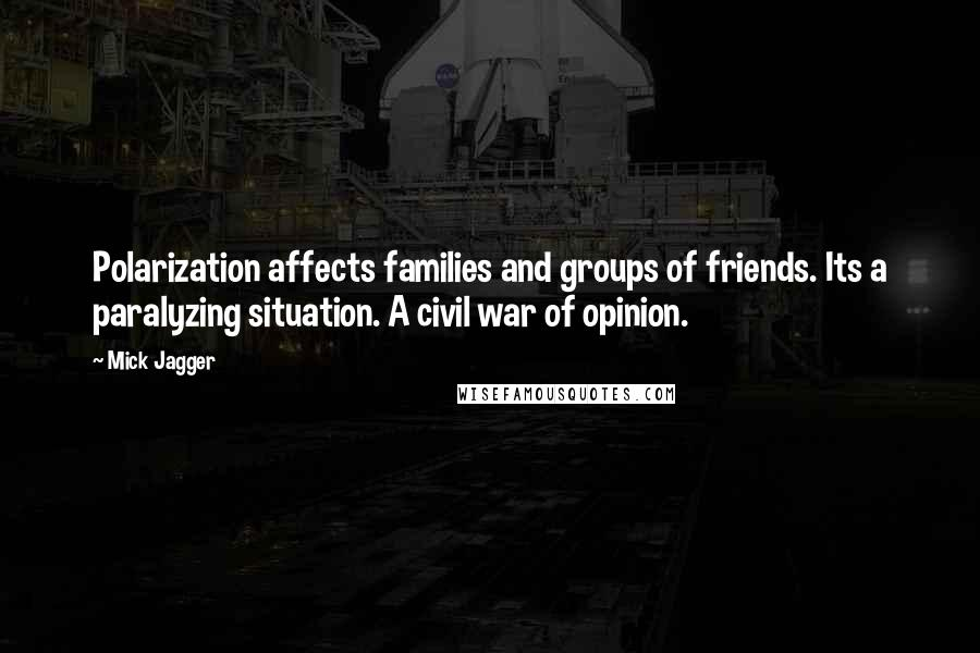 Mick Jagger quotes: Polarization affects families and groups of friends. Its a paralyzing situation. A civil war of opinion.