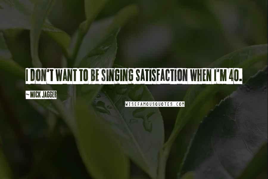 Mick Jagger quotes: I don't want to be singing Satisfaction when I'm 40.