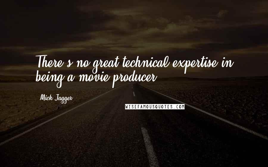 Mick Jagger quotes: There's no great technical expertise in being a movie producer.