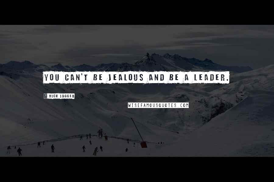 Mick Jagger quotes: You can't be jealous and be a leader.