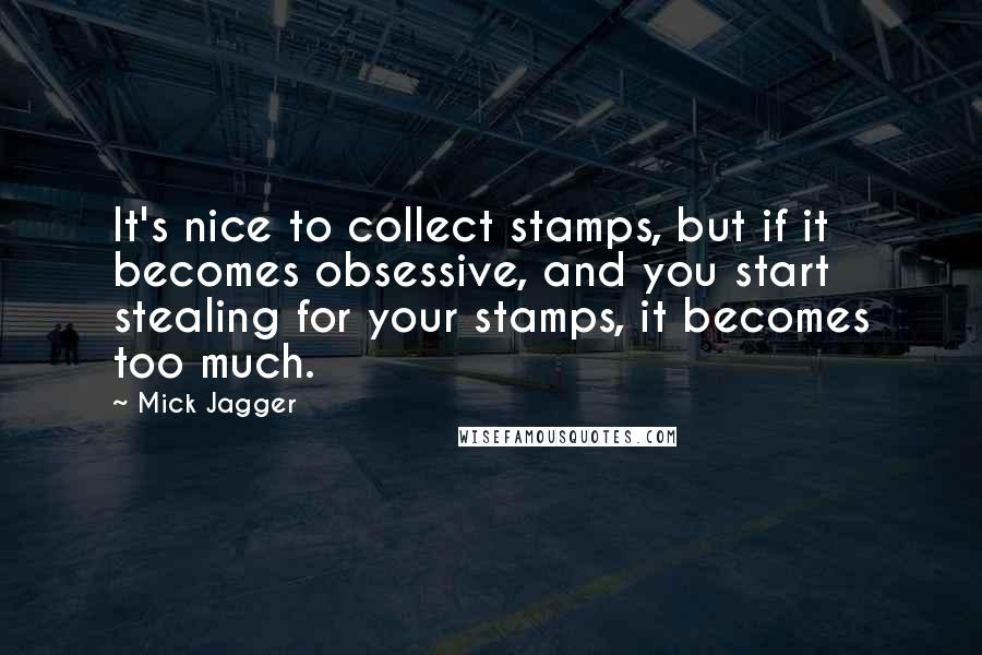 Mick Jagger quotes: It's nice to collect stamps, but if it becomes obsessive, and you start stealing for your stamps, it becomes too much.