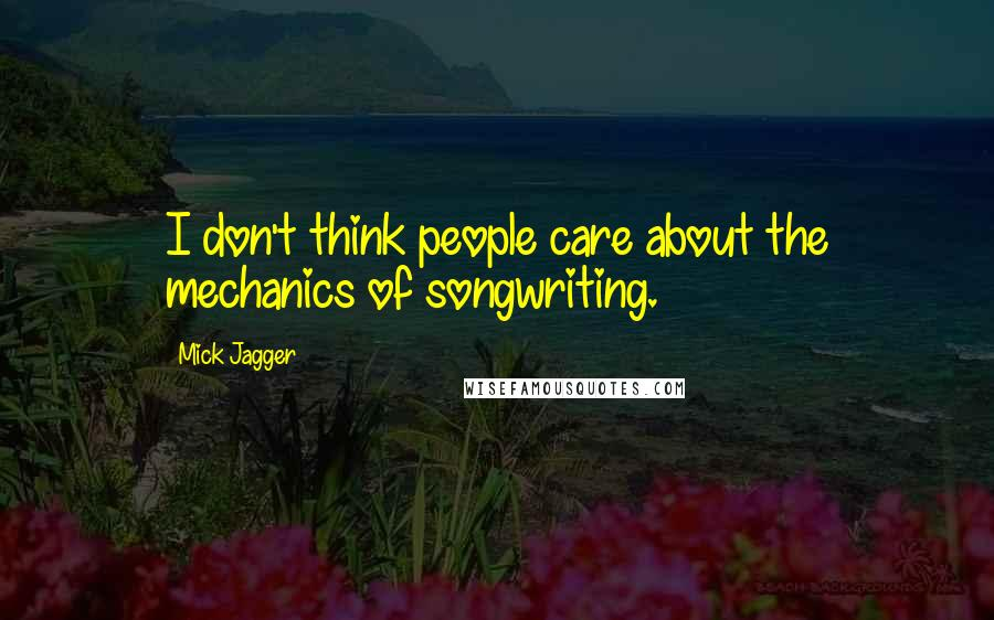 Mick Jagger quotes: I don't think people care about the mechanics of songwriting.