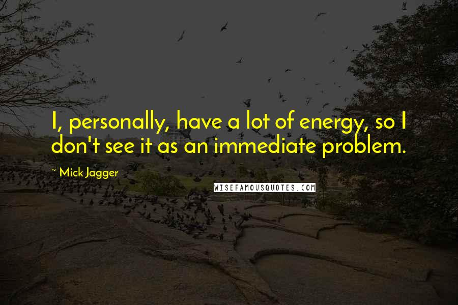 Mick Jagger quotes: I, personally, have a lot of energy, so I don't see it as an immediate problem.