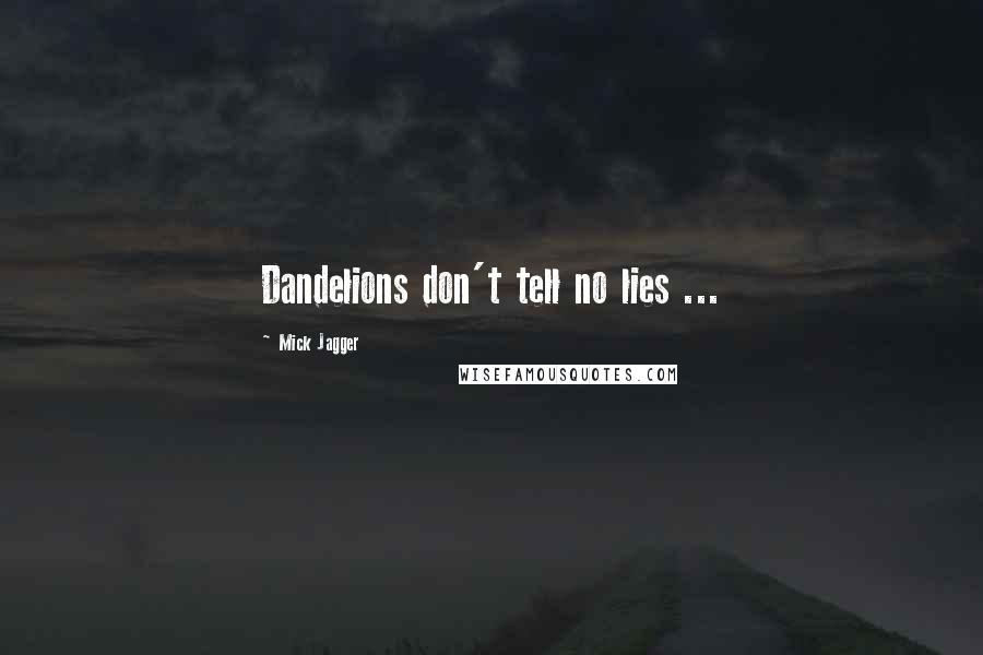 Mick Jagger quotes: Dandelions don't tell no lies ...