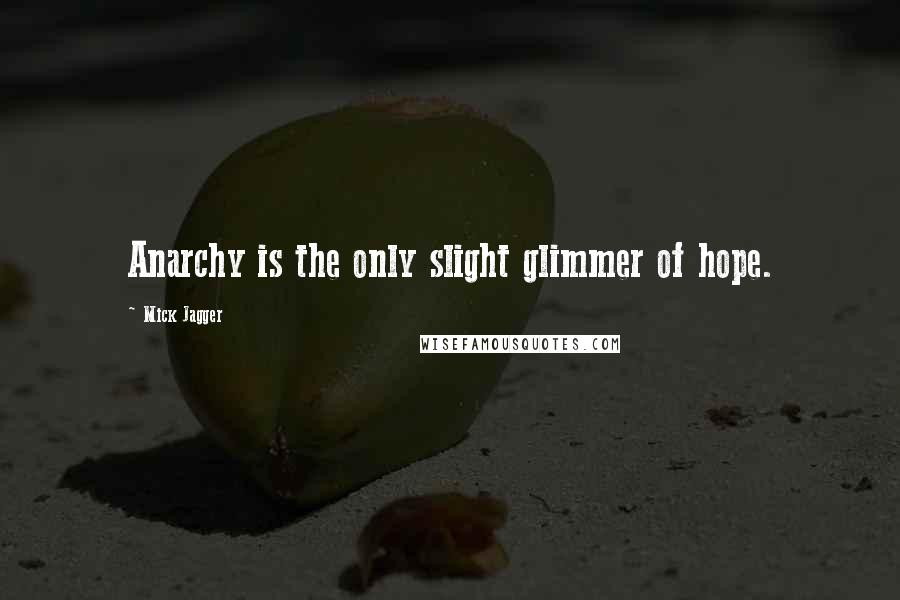 Mick Jagger quotes: Anarchy is the only slight glimmer of hope.