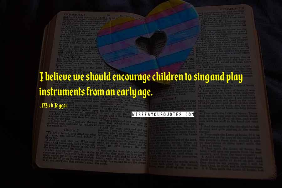 Mick Jagger quotes: I believe we should encourage children to sing and play instruments from an early age.