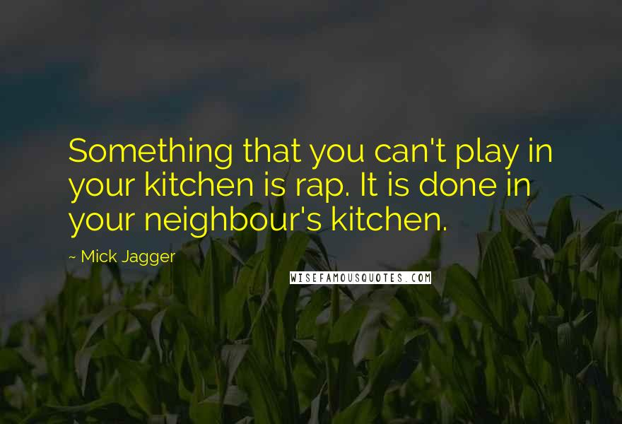 Mick Jagger quotes: Something that you can't play in your kitchen is rap. It is done in your neighbour's kitchen.