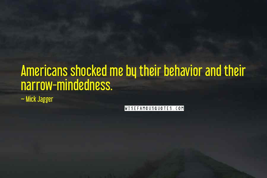Mick Jagger quotes: Americans shocked me by their behavior and their narrow-mindedness.