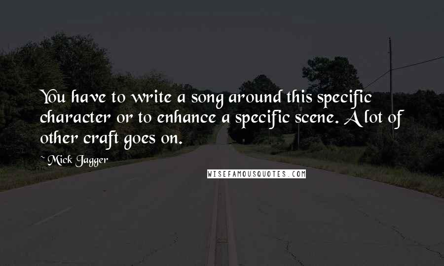 Mick Jagger quotes: You have to write a song around this specific character or to enhance a specific scene. A lot of other craft goes on.