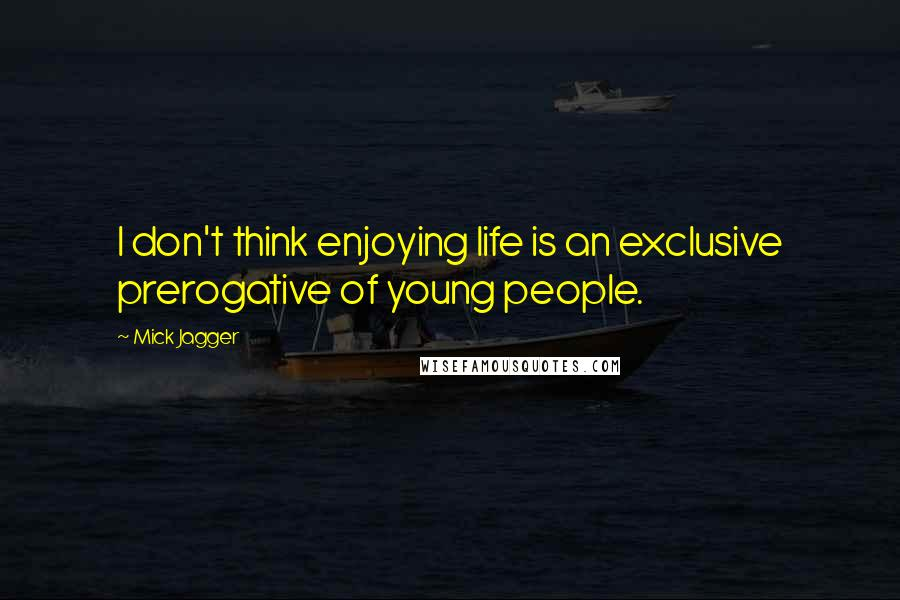 Mick Jagger quotes: I don't think enjoying life is an exclusive prerogative of young people.