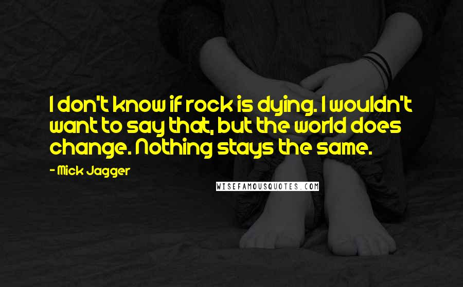 Mick Jagger quotes: I don't know if rock is dying. I wouldn't want to say that, but the world does change. Nothing stays the same.