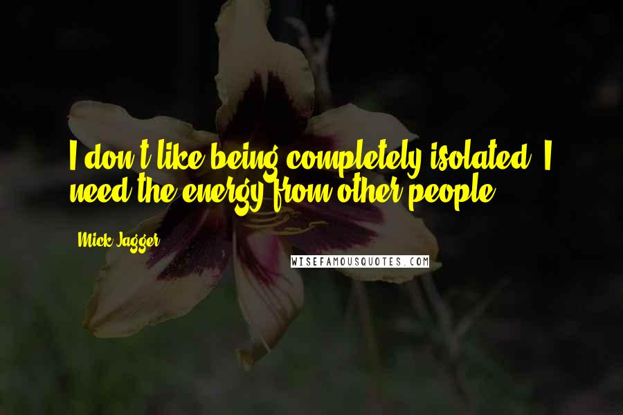 Mick Jagger quotes: I don't like being completely isolated. I need the energy from other people.