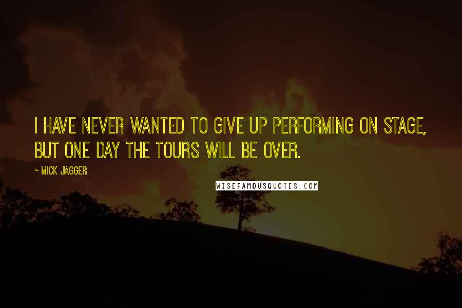 Mick Jagger quotes: I have never wanted to give up performing on stage, but one day the tours will be over.