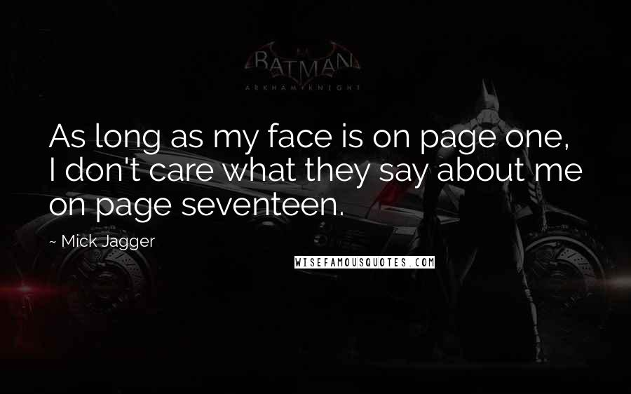 Mick Jagger quotes: As long as my face is on page one, I don't care what they say about me on page seventeen.