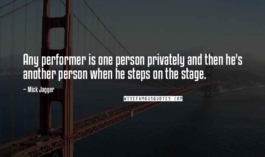 Mick Jagger quotes: Any performer is one person privately and then he's another person when he steps on the stage.