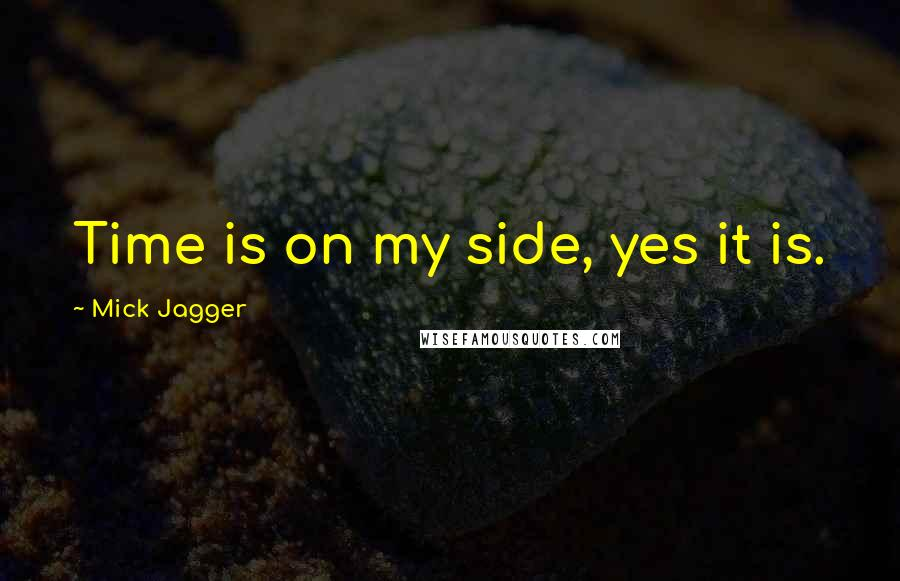 Mick Jagger quotes: Time is on my side, yes it is.