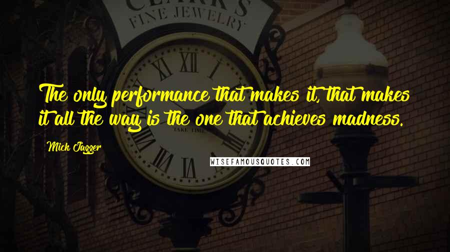 Mick Jagger quotes: The only performance that makes it, that makes it all the way is the one that achieves madness.