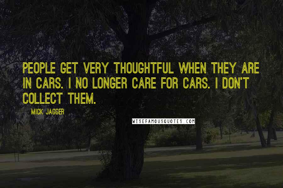 Mick Jagger quotes: People get very thoughtful when they are in cars. I no longer care for cars. I don't collect them.