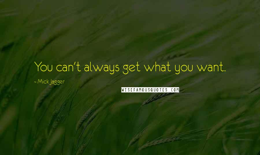 Mick Jagger quotes: You can't always get what you want.