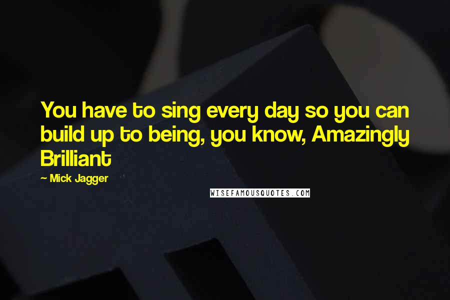 Mick Jagger quotes: You have to sing every day so you can build up to being, you know, Amazingly Brilliant