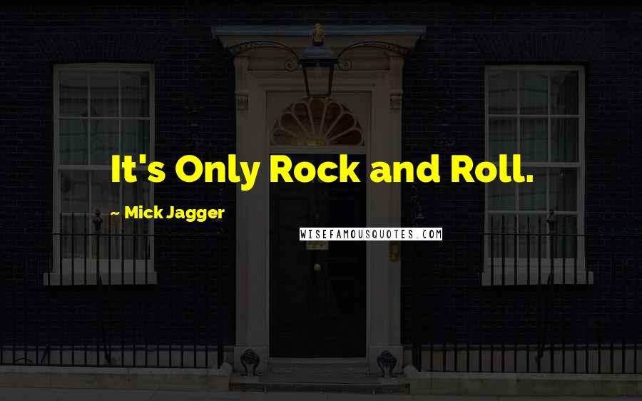 Mick Jagger quotes: It's Only Rock and Roll.