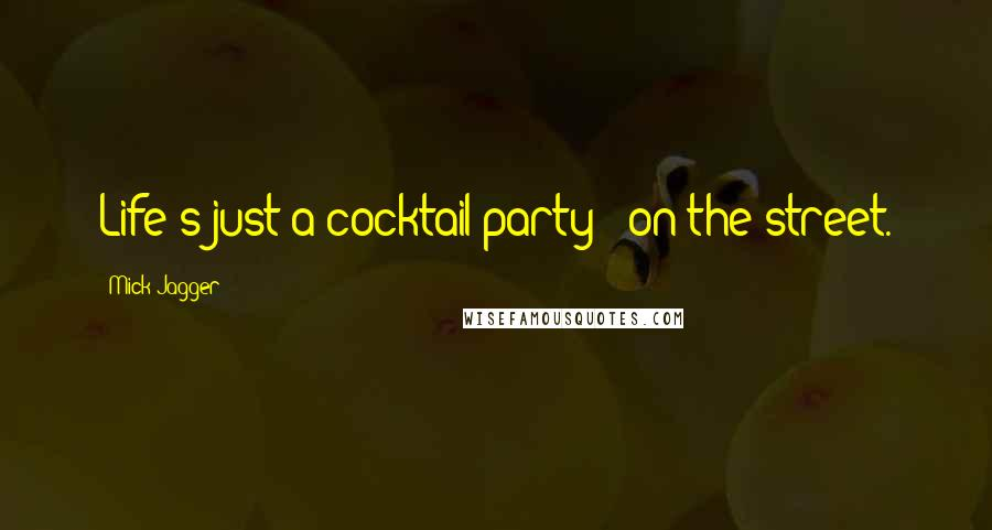 Mick Jagger quotes: Life's just a cocktail party - on the street.