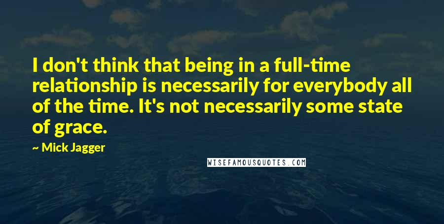 Mick Jagger quotes: I don't think that being in a full-time relationship is necessarily for everybody all of the time. It's not necessarily some state of grace.
