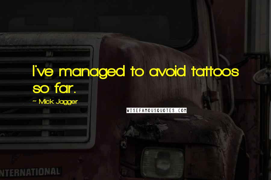Mick Jagger quotes: I've managed to avoid tattoos so far.