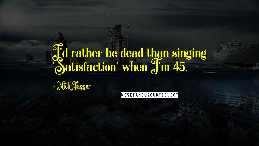Mick Jagger quotes: I'd rather be dead than singing 'Satisfaction' when I'm 45.