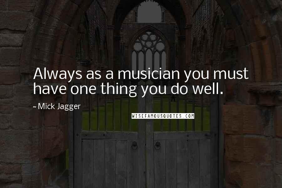 Mick Jagger quotes: Always as a musician you must have one thing you do well.