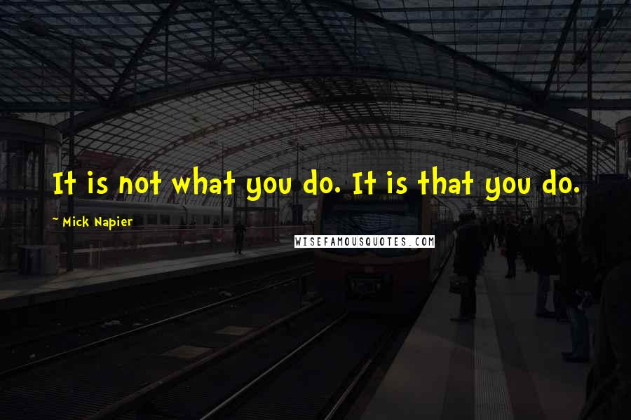 Mick Napier quotes: It is not what you do. It is that you do.