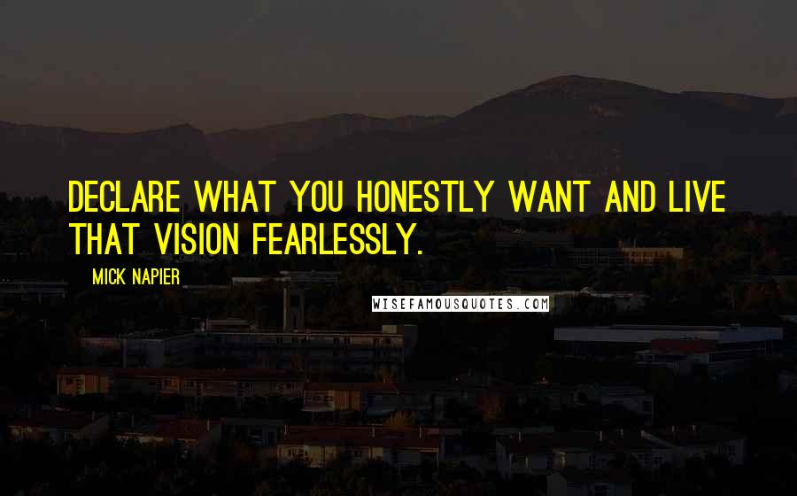 Mick Napier quotes: Declare what you honestly want and live that vision fearlessly.