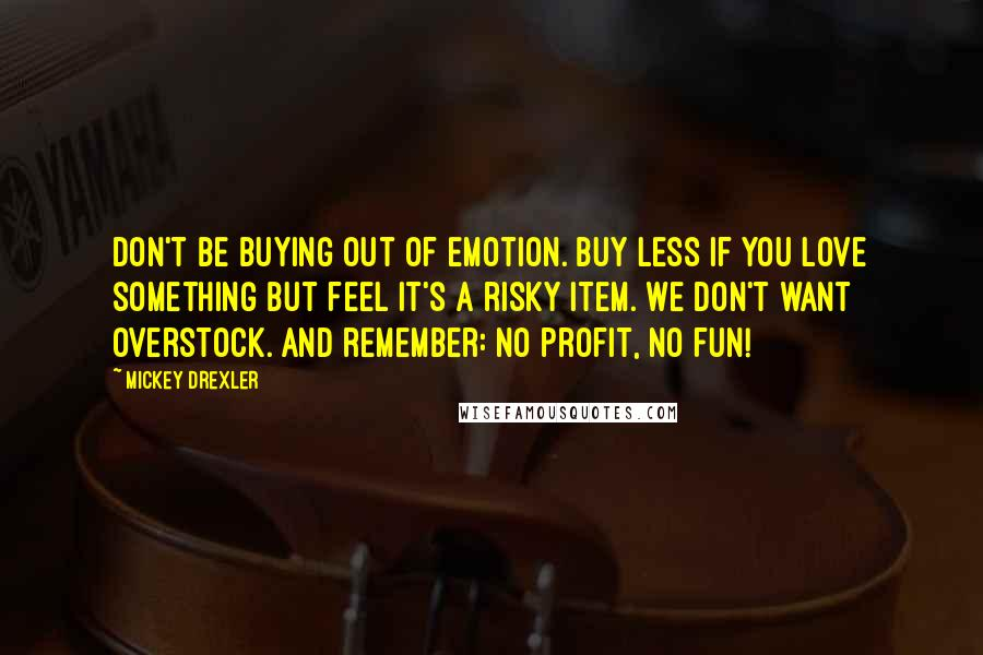 Mickey Drexler quotes: Don't be buying out of emotion. Buy less if you love something but feel it's a risky item. We don't want overstock. And remember: No profit, no fun!