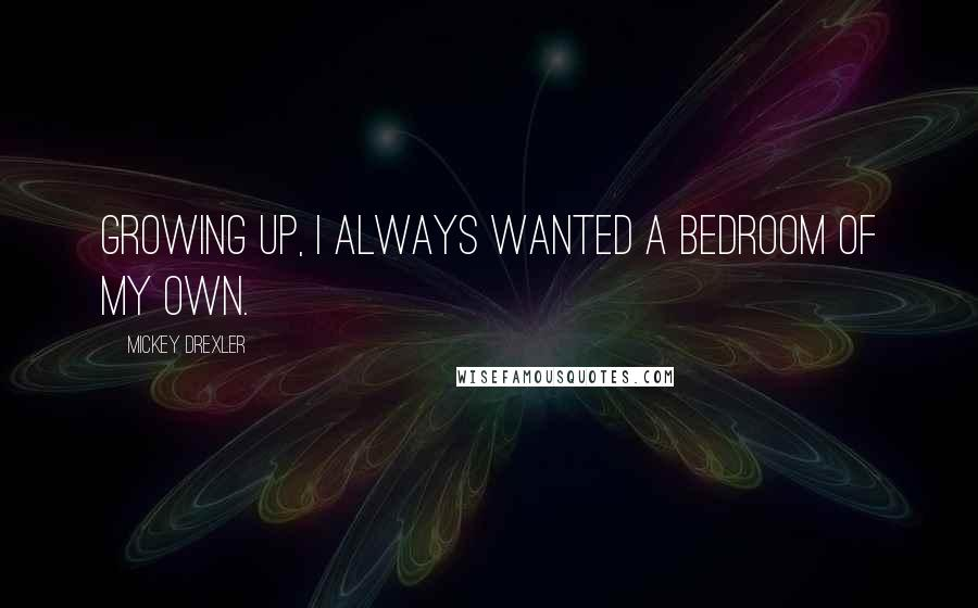 Mickey Drexler quotes: Growing up, I always wanted a bedroom of my own.
