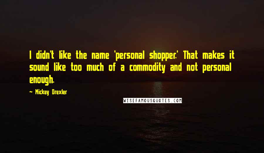 Mickey Drexler quotes: I didn't like the name 'personal shopper.' That makes it sound like too much of a commodity and not personal enough.