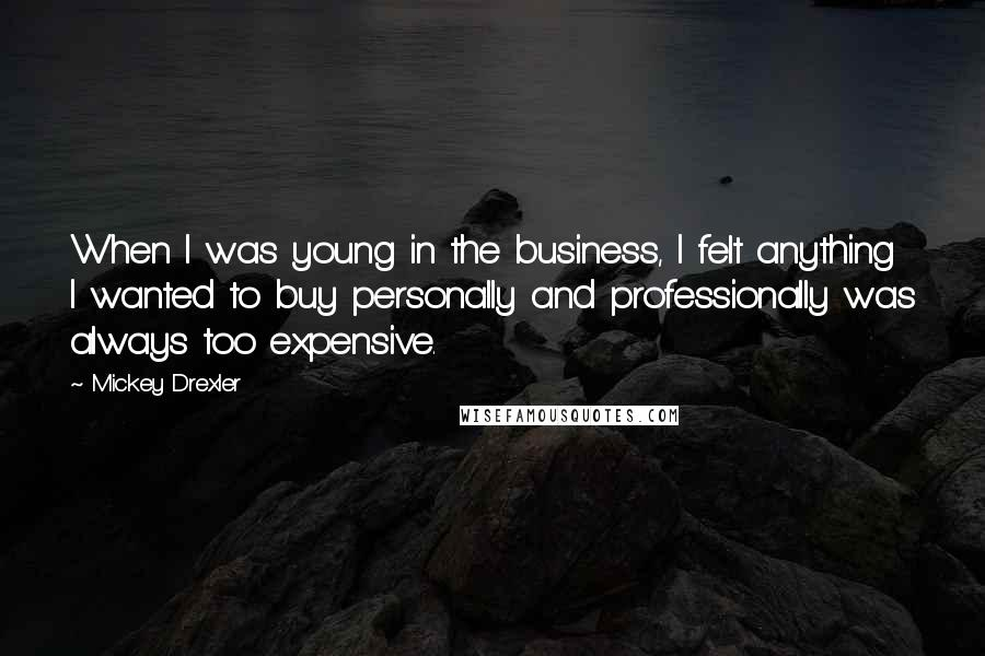 Mickey Drexler quotes: When I was young in the business, I felt anything I wanted to buy personally and professionally was always too expensive.