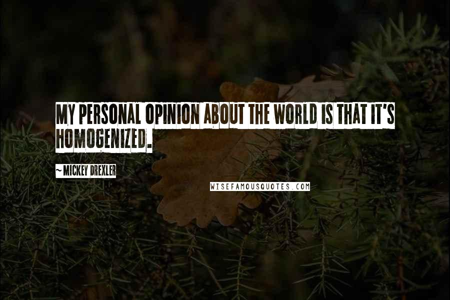 Mickey Drexler quotes: My personal opinion about the world is that it's homogenized.