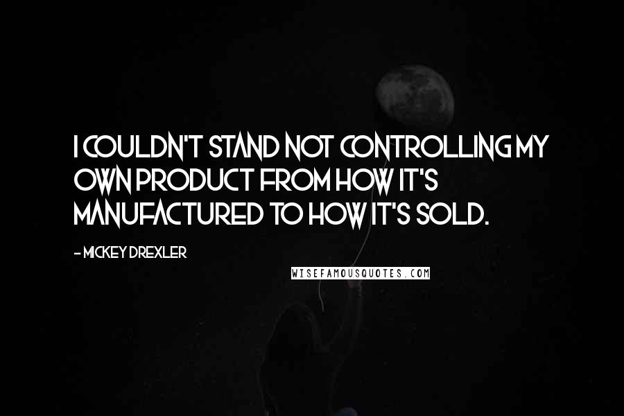 Mickey Drexler quotes: I couldn't stand not controlling my own product from how it's manufactured to how it's sold.