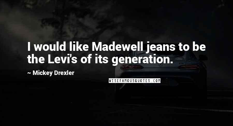 Mickey Drexler quotes: I would like Madewell jeans to be the Levi's of its generation.