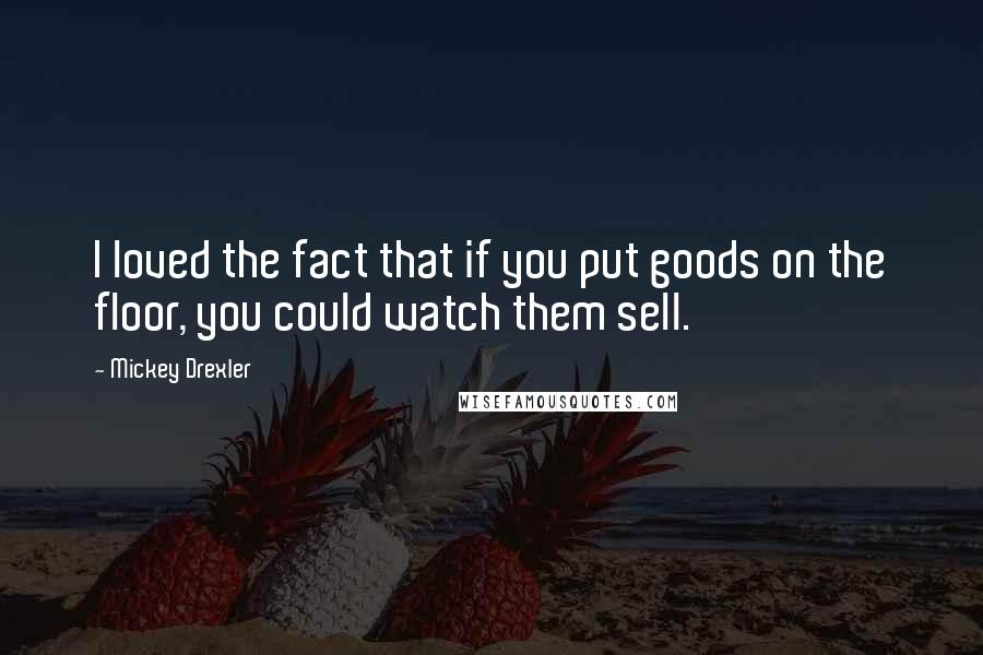 Mickey Drexler quotes: I loved the fact that if you put goods on the floor, you could watch them sell.