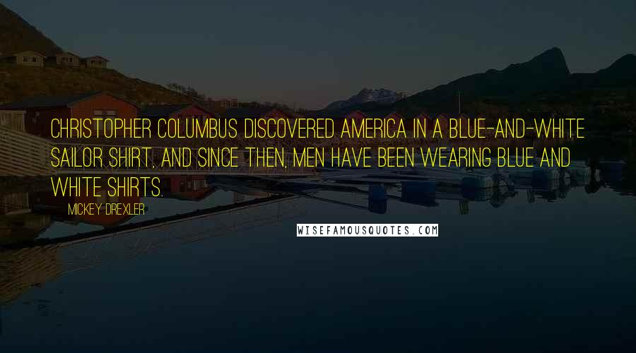 Mickey Drexler quotes: Christopher Columbus discovered America in a blue-and-white sailor shirt, and since then, men have been wearing blue and white shirts.