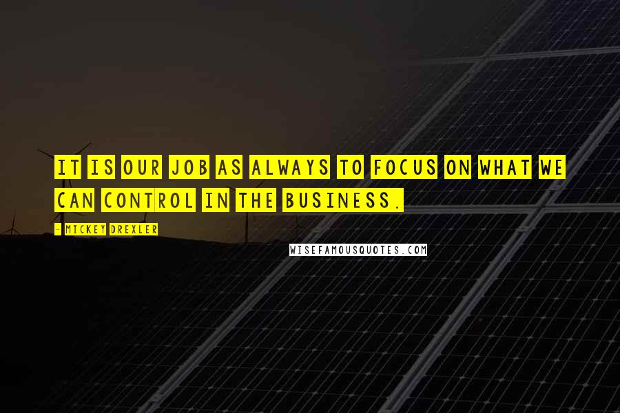 Mickey Drexler quotes: It is our job as always to focus on what we can control in the business.
