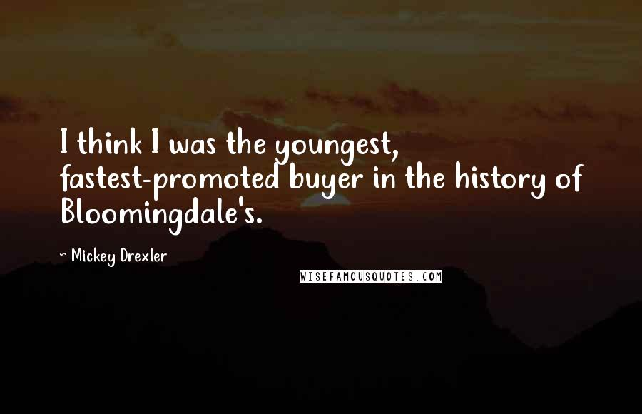 Mickey Drexler quotes: I think I was the youngest, fastest-promoted buyer in the history of Bloomingdale's.